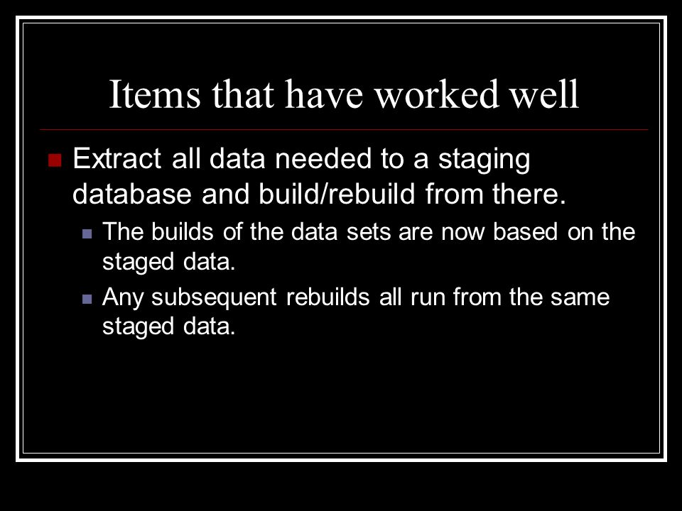 Items that have worked well Extract all data needed to a staging database and build/rebuild from there. The builds of the data sets are now based on t