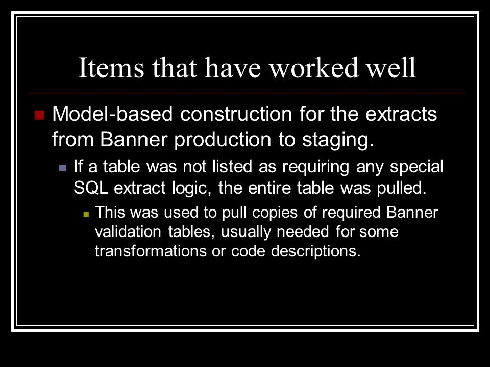 Items that have worked well Model-based construction for the extracts from Banner production to staging. If a table was not listed as requiring any sp