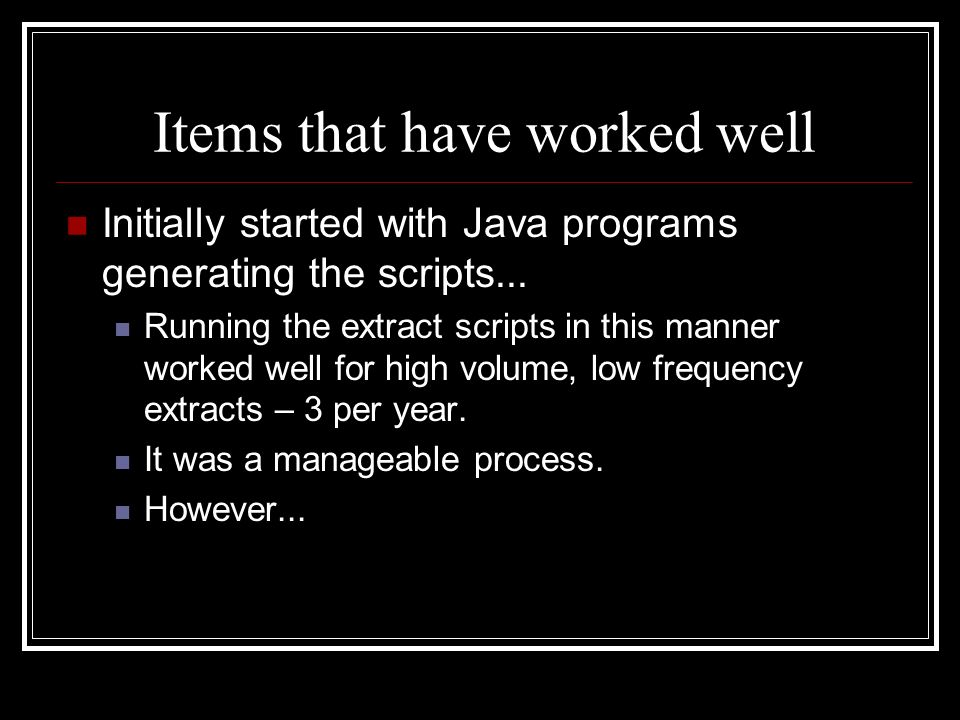 Items that have worked well Initially started with Java programs generating the scripts... Running the extract scripts in this manner worked well for