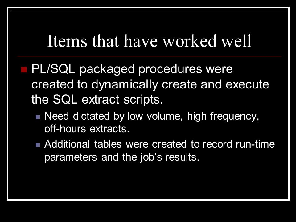 Items that have worked well PL/SQL packaged procedures were created to dynamically create and execute the SQL extract scripts. Need dictated by low vo