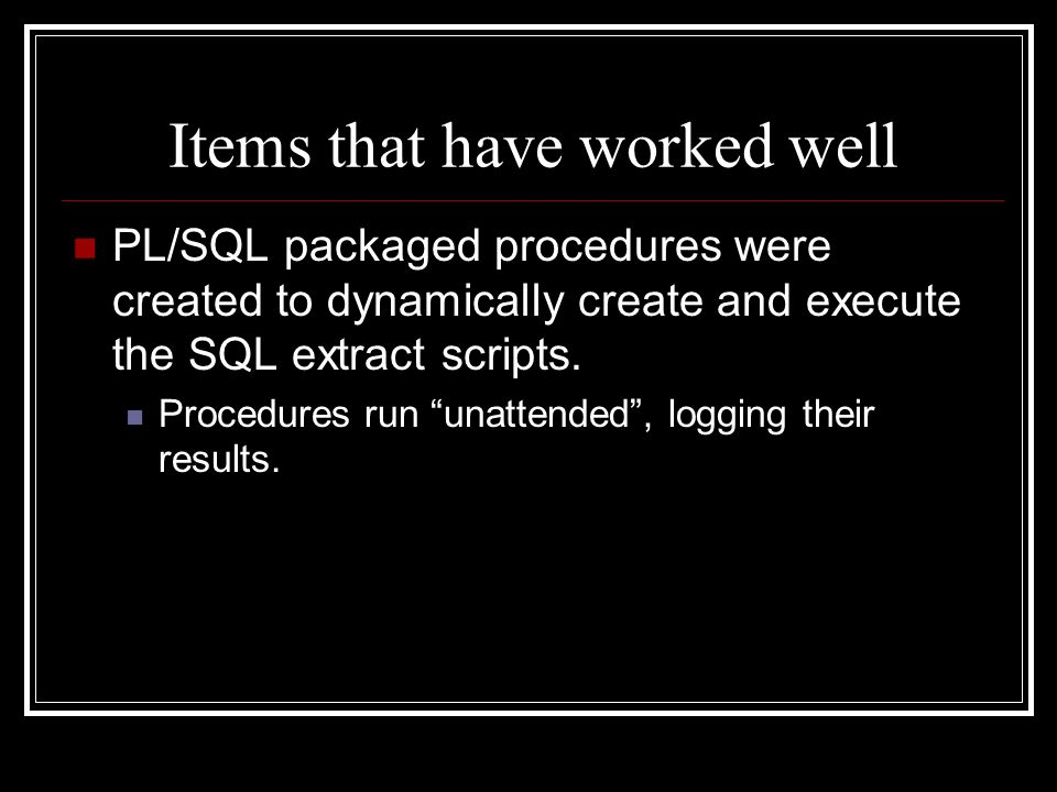 Items that have worked well PL/SQL packaged procedures were created to dynamically create and execute the SQL extract scripts.