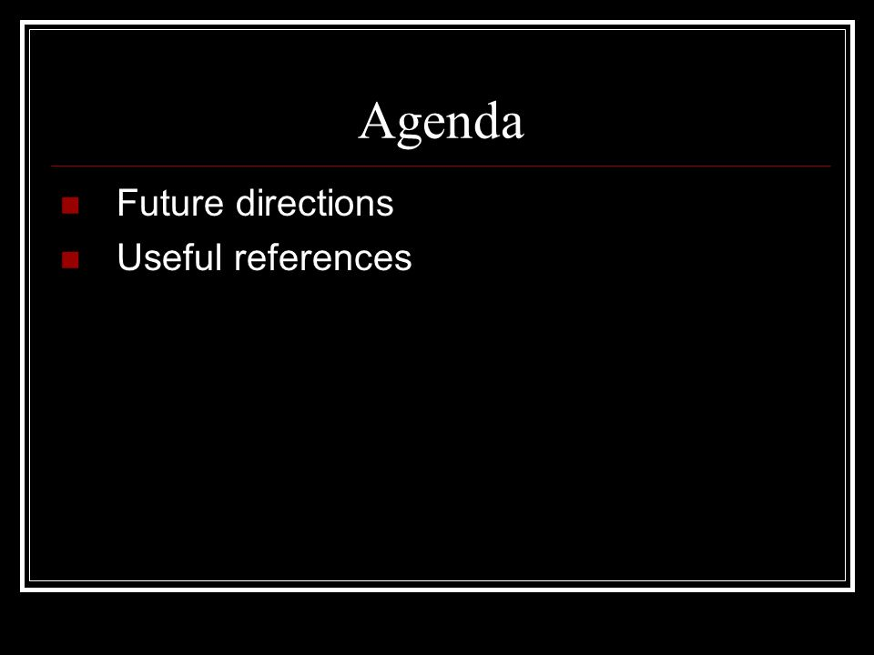 Agenda Future directions Useful references