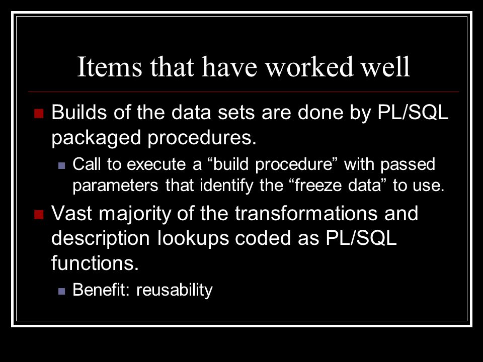 Items that have worked well Builds of the data sets are done by PL/SQL packaged procedures. Call to execute a build procedure with passed parameters t
