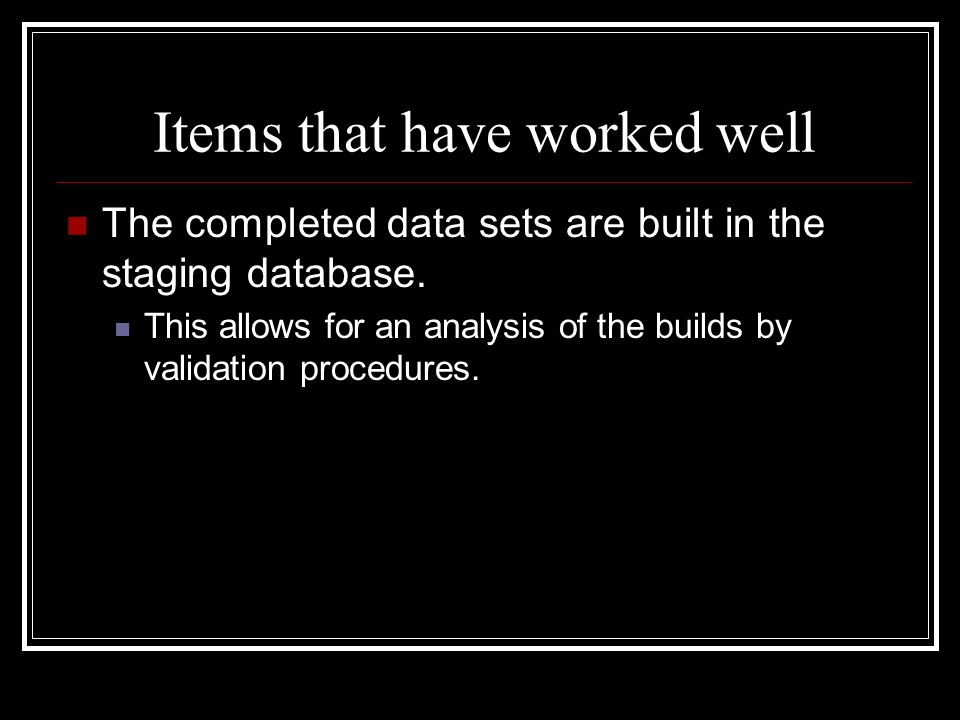Items that have worked well The completed data sets are built in the staging database. This allows for an analysis of the builds by validation procedu