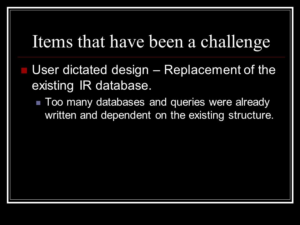 Items that have been a challenge User dictated design – Replacement of the existing IR database.