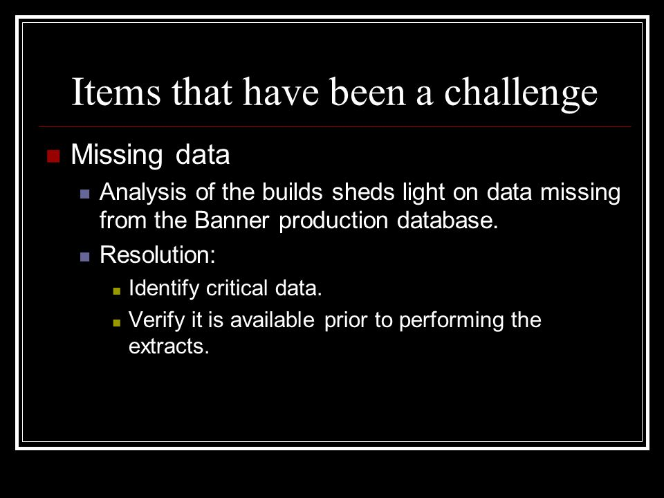 Items that have been a challenge Missing data Analysis of the builds sheds light on data missing from the Banner production database. Resolution: Iden