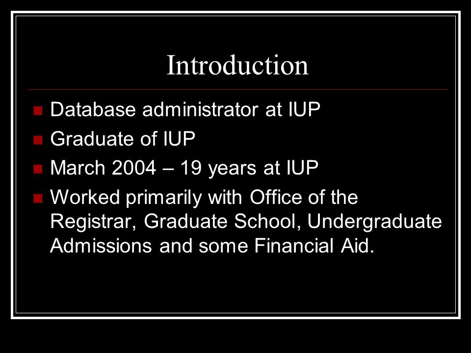 Introduction Database administrator at IUP Graduate of IUP March 2004 – 19 years at IUP Worked primarily with Office of the Registrar, Graduate School
