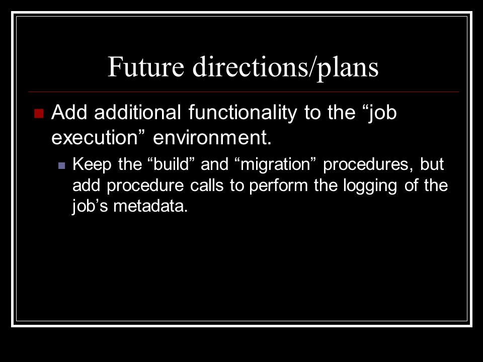 Future directions/plans Add additional functionality to the job execution environment.