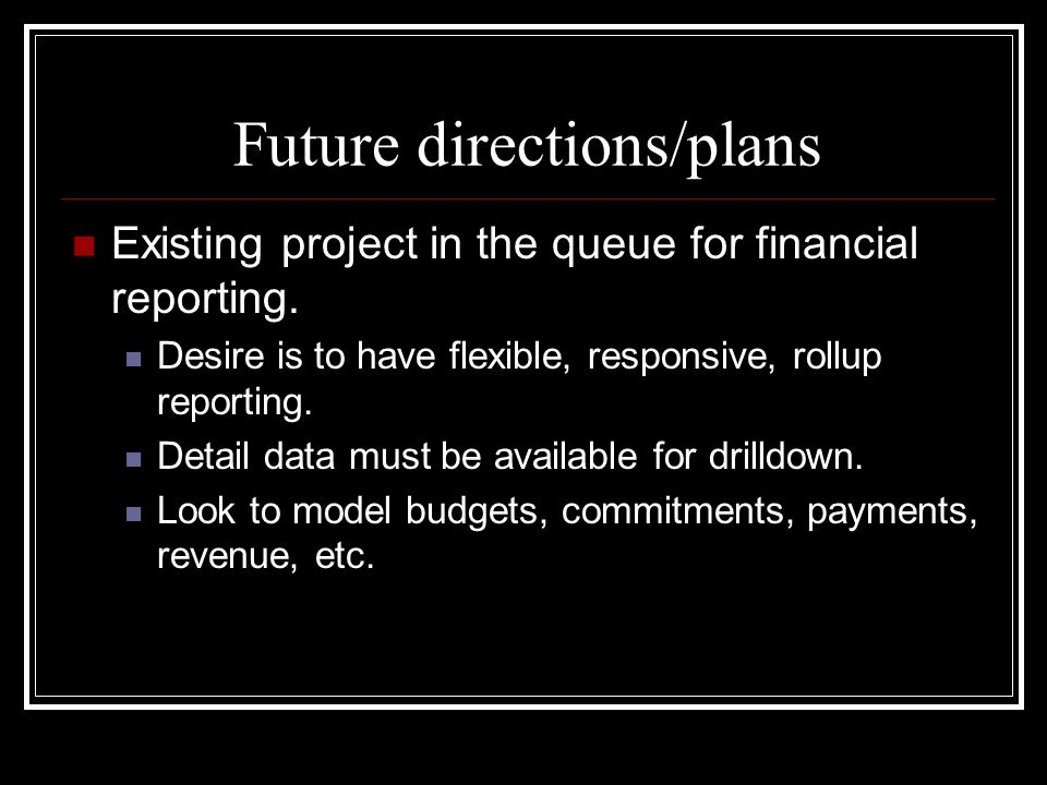 Future directions/plans Existing project in the queue for financial reporting. Desire is to have flexible, responsive, rollup reporting. Detail data m