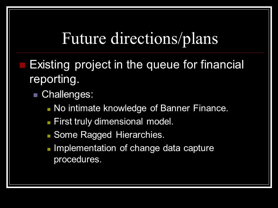 Future directions/plans Existing project in the queue for financial reporting. Challenges: No intimate knowledge of Banner Finance. First truly dimens