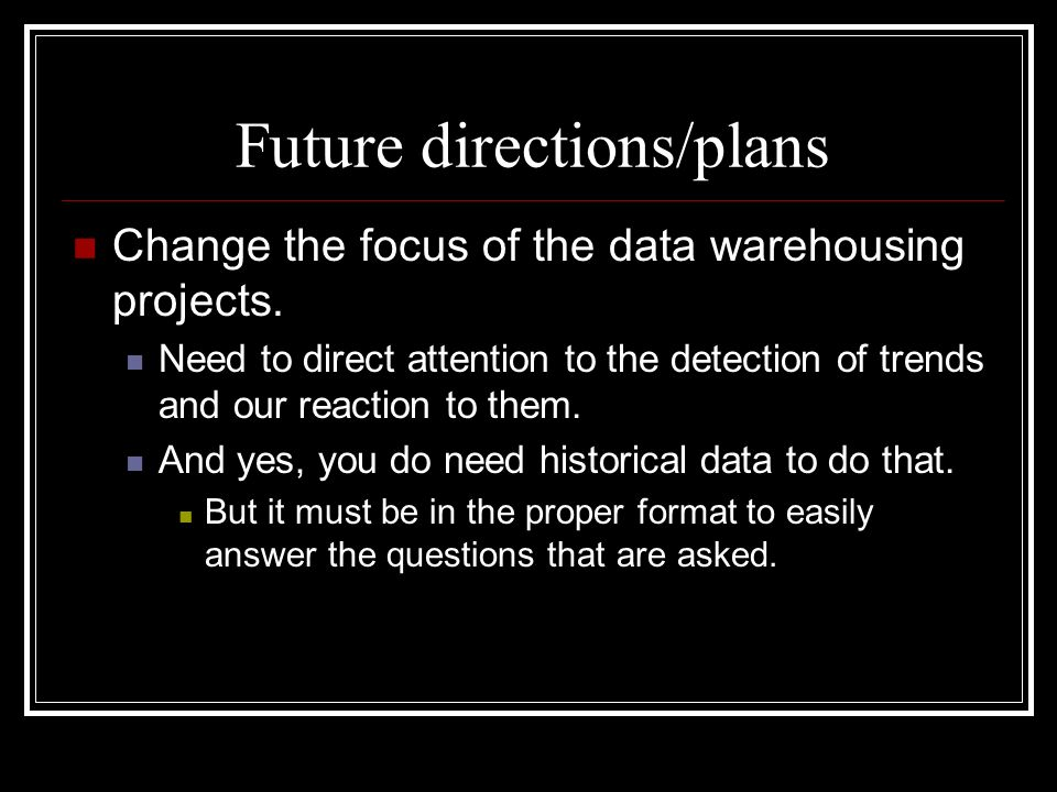 Future directions/plans Change the focus of the data warehousing projects.