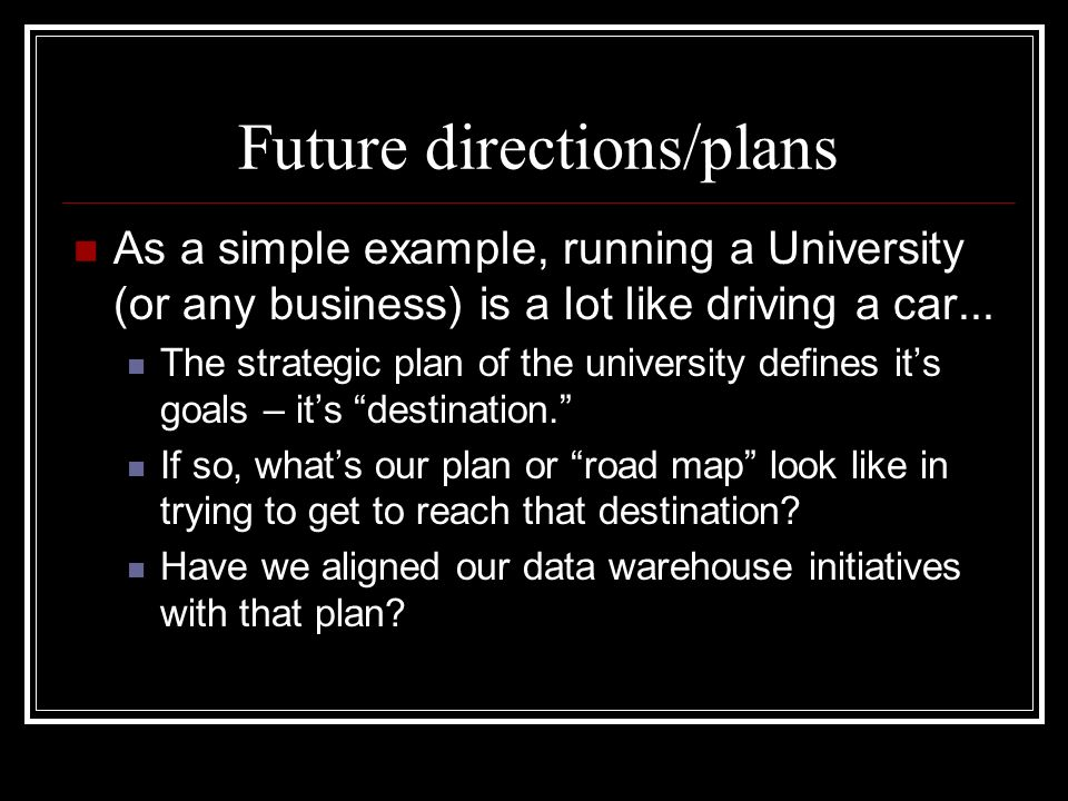 Future directions/plans As a simple example, running a University (or any business) is a lot like driving a car...