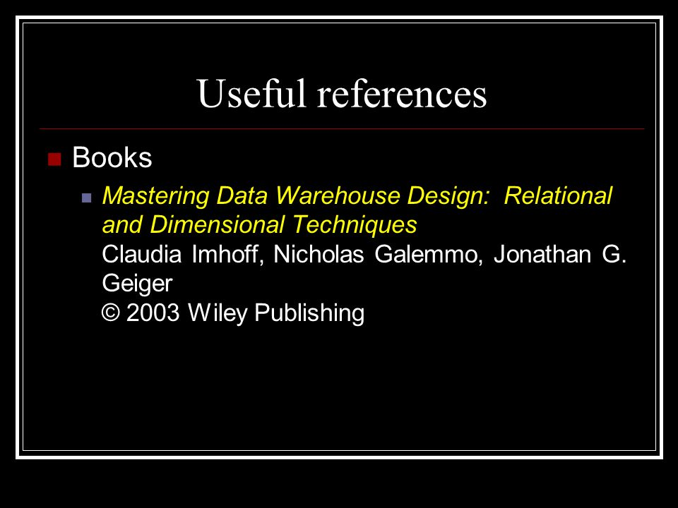 Useful references Books Mastering Data Warehouse Design: Relational and Dimensional Techniques Claudia Imhoff, Nicholas Galemmo, Jonathan G. Geiger ©