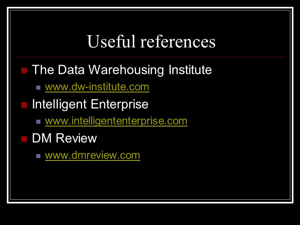 Useful references The Data Warehousing Institute www.dw-institute.com Intelligent Enterprise www.intelligententerprise.com DM Review www.dmreview.com