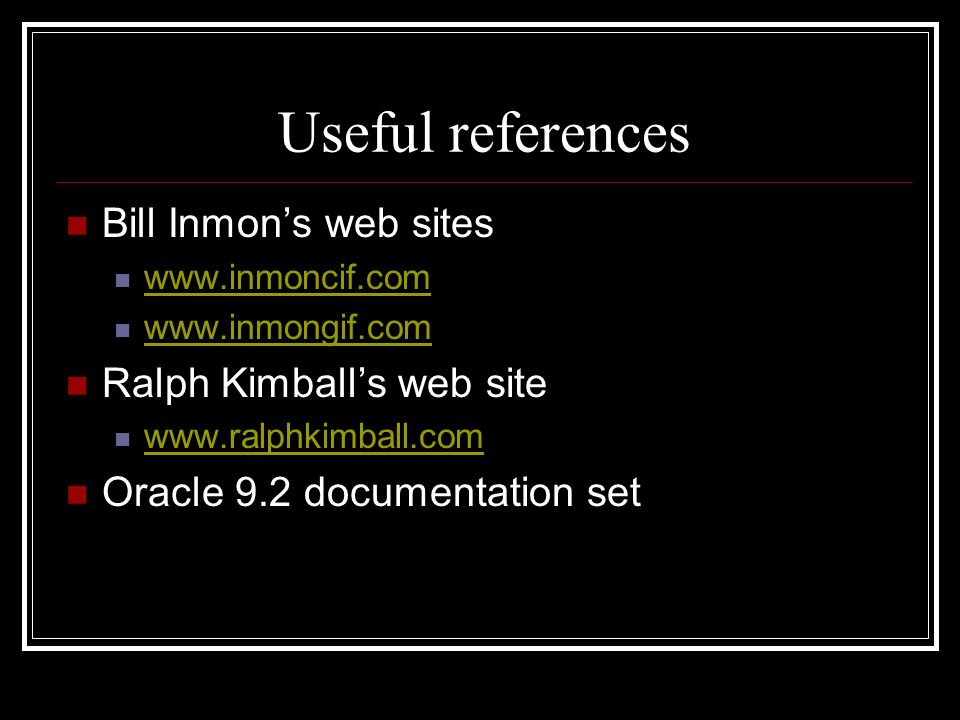 Useful references Bill Inmons web sites www.inmoncif.com www.inmongif.com Ralph Kimballs web site www.ralphkimball.com Oracle 9.2 documentation set