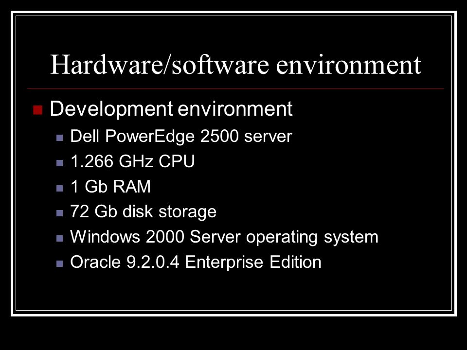 Hardware/software environment Development environment Dell PowerEdge 2500 server 1.266 GHz CPU 1 Gb RAM 72 Gb disk storage Windows 2000 Server operati