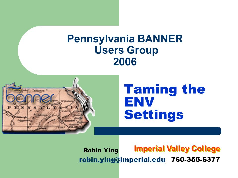 Pennsylvania BANNER Users Group 2006 Taming the ENV Settings Robin Ying robin.ying@imperial.edurobin.ying@imperial.edu 760-355-6377 Imperial Valley Co