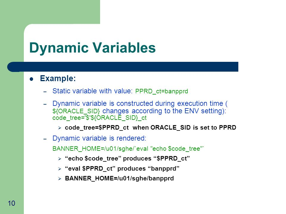 10 Dynamic Variables Example: – Static variable with value: PPRD_ct=banpprd – Dynamic variable is constructed during execution time ( ${ORACLE_SID} changes according to the ENV setting): code_tree= $ ${ORACLE_SID}_ct code_tree=$PPRD_ct when ORACLE_SID is set to PPRD – Dynamic variable is rendered: BANNER_HOME=/u01/sghe/`eval echo $code_tree ` echo $code_tree produces $PPRD_ct eval $PPRD_ct produces banpprd BANNER_HOME=/u01/sghe/banpprd