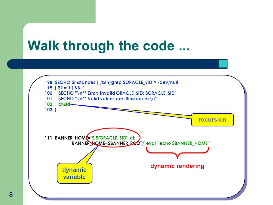 8 Walk through the code... 98 $ECHO $instances | /bin/grep $ORACLE_SID > /dev/null 99 [ $.