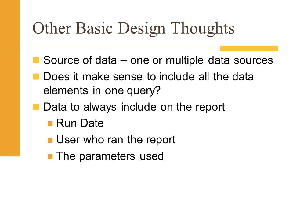 Other Basic Design Thoughts Source of data – one or multiple data sources Does it make sense to include all the data elements in one query? Data to al