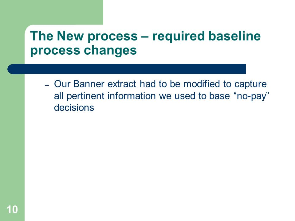 10 The New process – required baseline process changes – Our Banner extract had to be modified to capture all pertinent information we used to base no