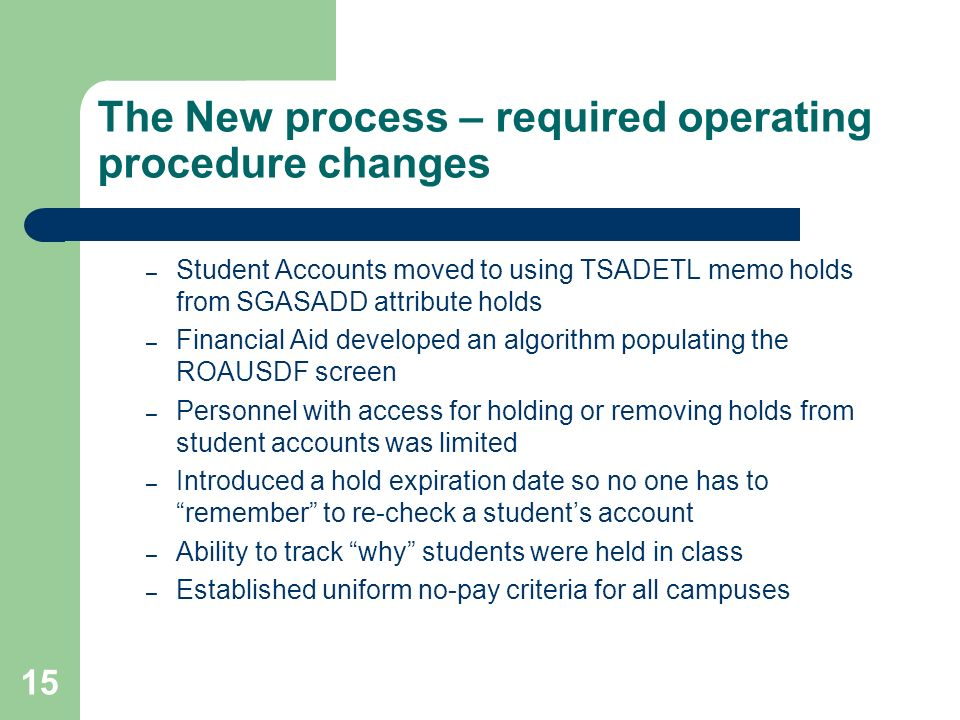 15 The New process – required operating procedure changes – Student Accounts moved to using TSADETL memo holds from SGASADD attribute holds – Financial Aid developed an algorithm populating the ROAUSDF screen – Personnel with access for holding or removing holds from student accounts was limited – Introduced a hold expiration date so no one has to remember to re-check a students account – Ability to track why students were held in class – Established uniform no-pay criteria for all campuses