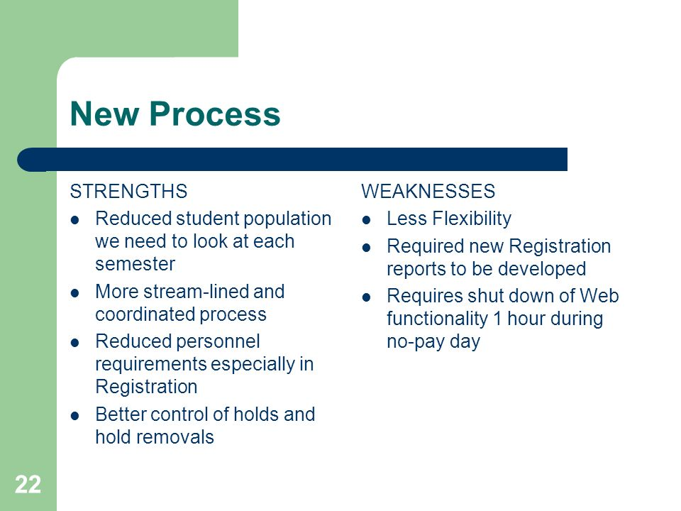 22 New Process STRENGTHS Reduced student population we need to look at each semester More stream-lined and coordinated process Reduced personnel requirements especially in Registration Better control of holds and hold removals WEAKNESSES Less Flexibility Required new Registration reports to be developed Requires shut down of Web functionality 1 hour during no-pay day