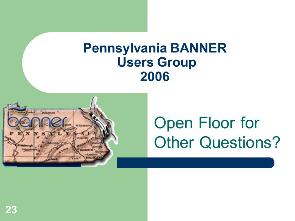 23 Pennsylvania BANNER Users Group 2006 Open Floor for Other Questions?
