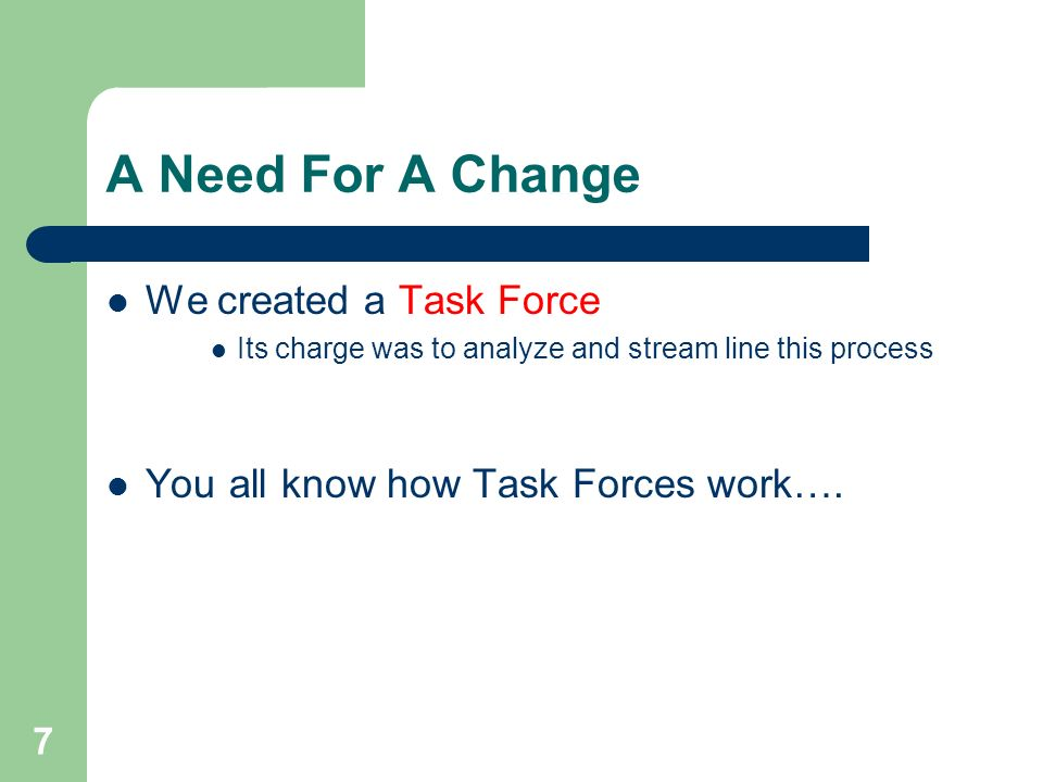 7 A Need For A Change We created a Task Force Its charge was to analyze and stream line this process You all know how Task Forces work….