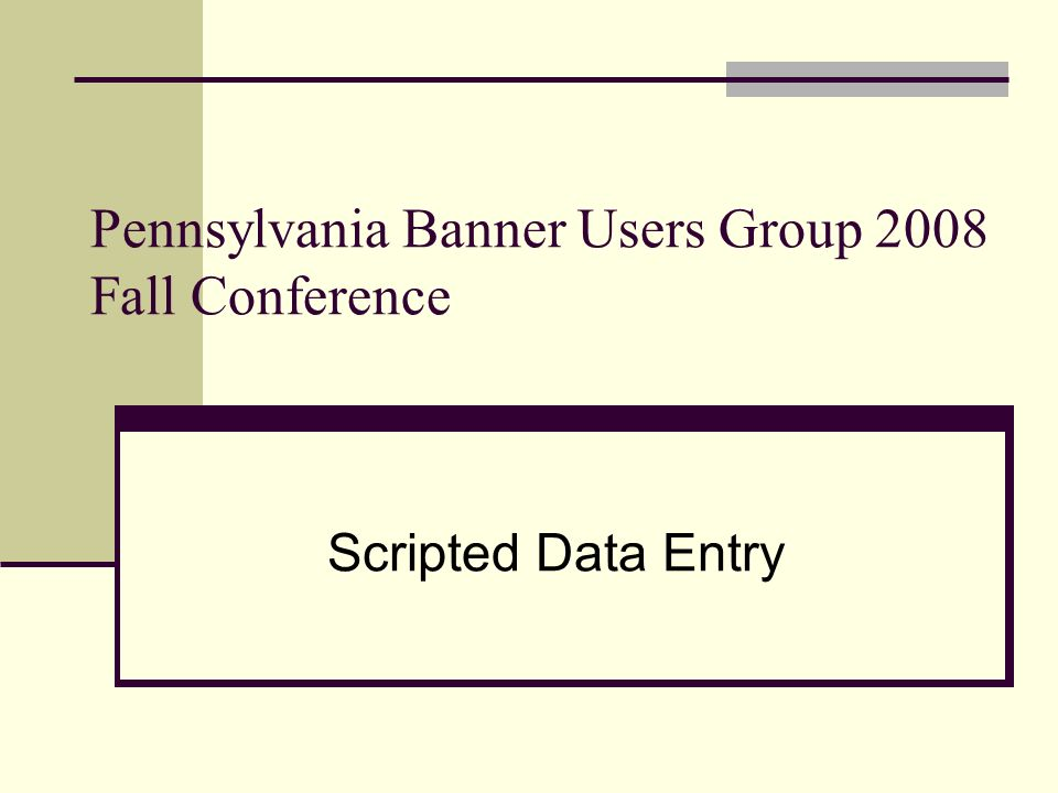 Pennsylvania Banner Users Group 2008 Fall Conference Scripted Data Entry