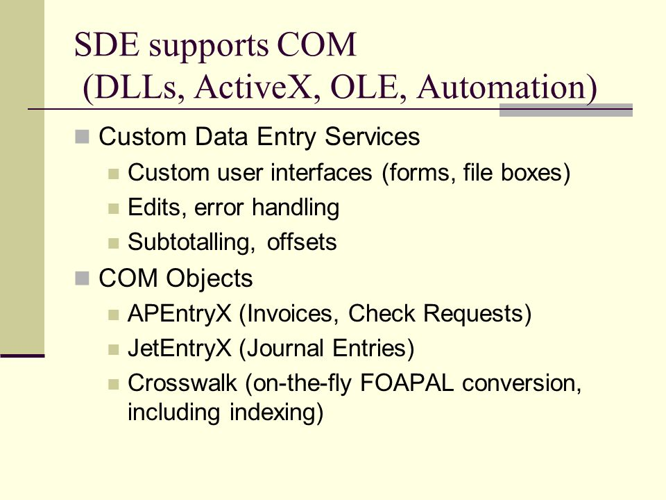 SDE supports COM (DLLs, ActiveX, OLE, Automation) Custom Data Entry Services Custom user interfaces (forms, file boxes) Edits, error handling Subtotalling, offsets COM Objects APEntryX (Invoices, Check Requests) JetEntryX (Journal Entries) Crosswalk (on-the-fly FOAPAL conversion, including indexing)