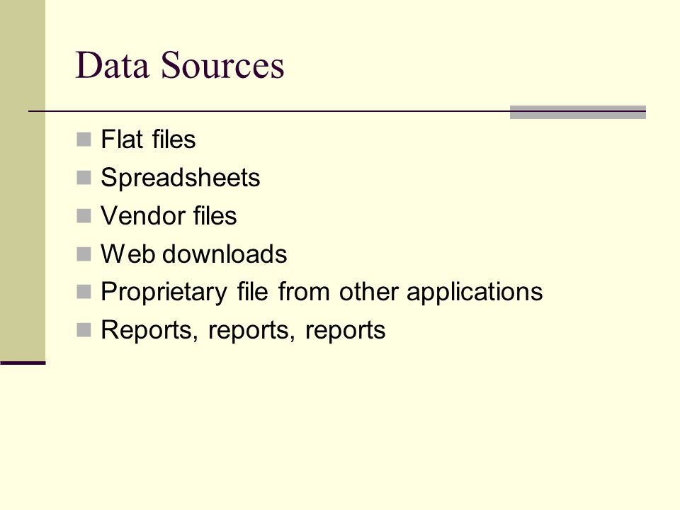 Data Sources Flat files Spreadsheets Vendor files Web downloads Proprietary file from other applications Reports, reports, reports