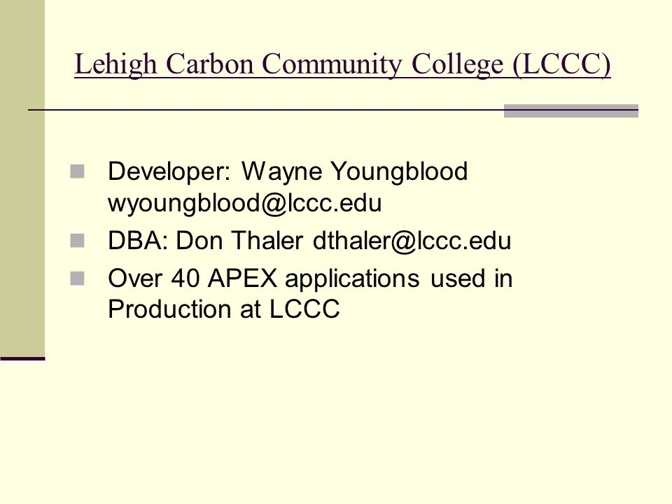 Lehigh Carbon Community College (LCCC) Developer: Wayne Youngblood wyoungblood@lccc.edu DBA: Don Thaler dthaler@lccc.edu Over 40 APEX applications used in Production at LCCC
