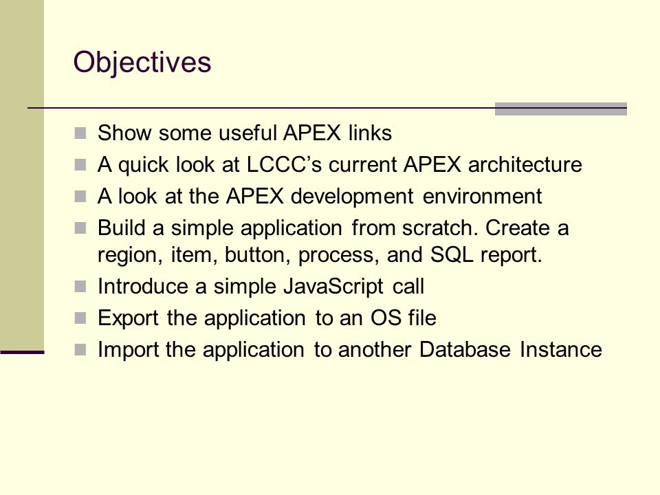 Objectives Show some useful APEX links A quick look at LCCCs current APEX architecture A look at the APEX development environment Build a simple application from scratch.