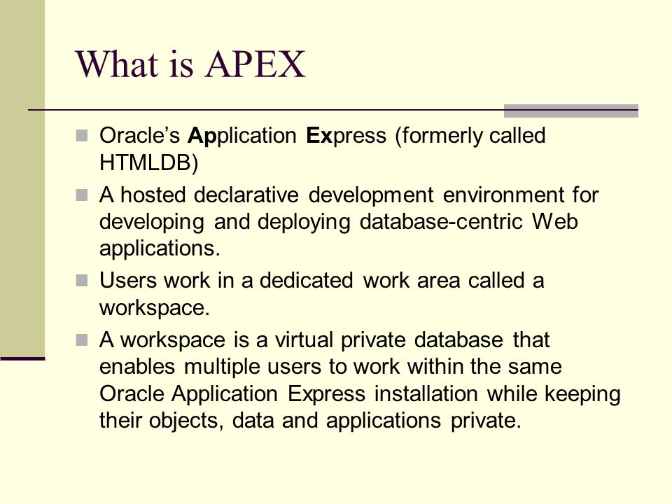 What is APEX Oracles Application Express (formerly called HTMLDB) A hosted declarative development environment for developing and deploying database-centric Web applications.