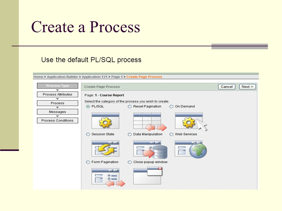Create a Process Use the default PL/SQL process