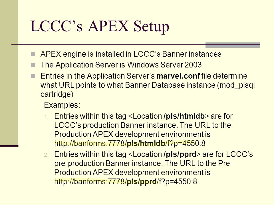 LCCCs APEX Setup APEX engine is installed in LCCCs Banner instances The Application Server is Windows Server 2003 Entries in the Application Servers marvel.conf file determine what URL points to what Banner Database instance (mod_plsql cartridge) Examples: 1.