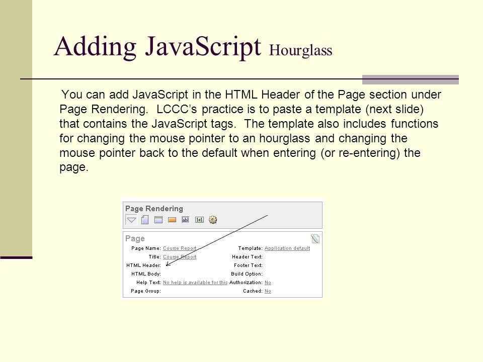 Adding JavaScript Hourglass You can add JavaScript in the HTML Header of the Page section under Page Rendering.