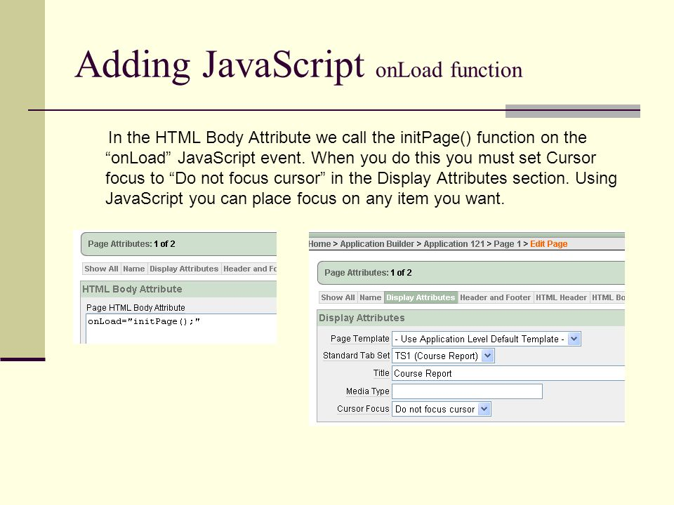 Adding JavaScript onLoad function In the HTML Body Attribute we call the initPage() function on the onLoad JavaScript event.