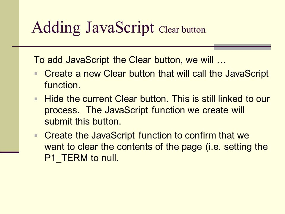 Adding JavaScript Clear button To add JavaScript the Clear button, we will … Create a new Clear button that will call the JavaScript function.