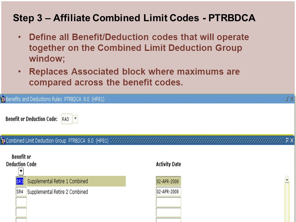 PA Bug 2008 User Conference 14 Step 3 – Affiliate Combined Limit Codes - PTRBDCA Define all Benefit/Deduction codes that will operate together on the Combined Limit Deduction Group window; Replaces Associated block where maximums are compared across the benefit codes.
