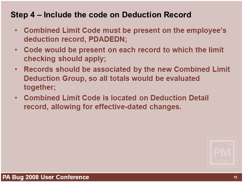 PA Bug 2008 User Conference 15 Step 4 – Include the code on Deduction Record Combined Limit Code must be present on the employees deduction record, PDADEDN; Code would be present on each record to which the limit checking should apply; Records should be associated by the new Combined Limit Deduction Group, so all totals would be evaluated together; Combined Limit Code is located on Deduction Detail record, allowing for effective-dated changes.