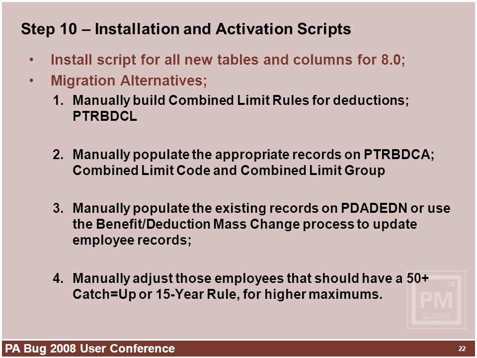PA Bug 2008 User Conference 22 Step 10 – Installation and Activation Scripts Install script for all new tables and columns for 8.0; Migration Alternatives; 1.Manually build Combined Limit Rules for deductions; PTRBDCL 2.Manually populate the appropriate records on PTRBDCA; Combined Limit Code and Combined Limit Group 3.Manually populate the existing records on PDADEDN or use the Benefit/Deduction Mass Change process to update employee records; 4.Manually adjust those employees that should have a 50+ Catch=Up or 15-Year Rule, for higher maximums.