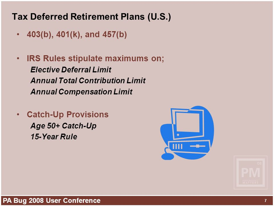 PA Bug 2008 User Conference 7 Tax Deferred Retirement Plans (U.S.) 403(b), 401(k), and 457(b) IRS Rules stipulate maximums on; Elective Deferral Limit Annual Total Contribution Limit Annual Compensation Limit Catch-Up Provisions Age 50+ Catch-Up 15-Year Rule