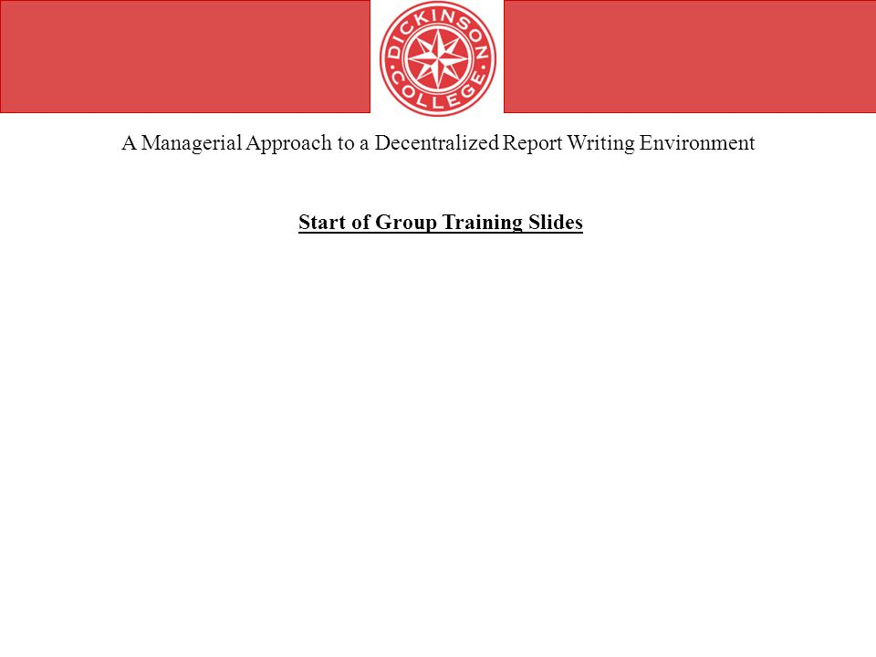 A Managerial Approach to a Decentralized Report Writing Environment Start of Group Training Slides
