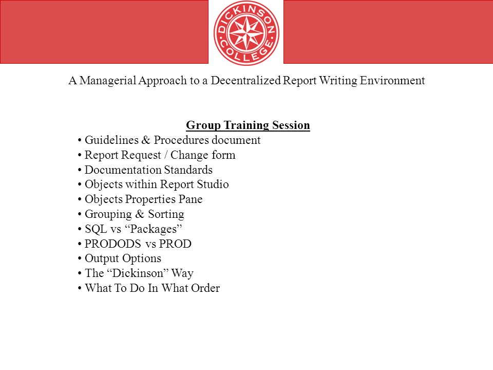 A Managerial Approach to a Decentralized Report Writing Environment Group Training Session Guidelines & Procedures document Report Request / Change form Documentation Standards Objects within Report Studio Objects Properties Pane Grouping & Sorting SQL vs Packages PRODODS vs PROD Output Options The Dickinson Way What To Do In What Order