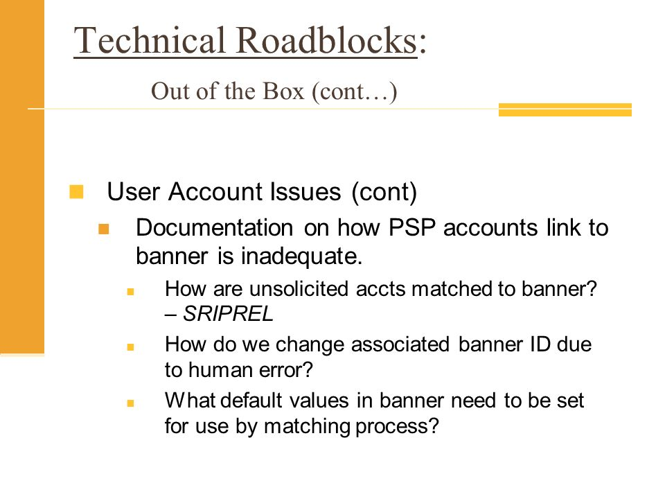 Technical Roadblocks: Out of the Box (cont…) User Account Issues (cont) Documentation on how PSP accounts link to banner is inadequate.