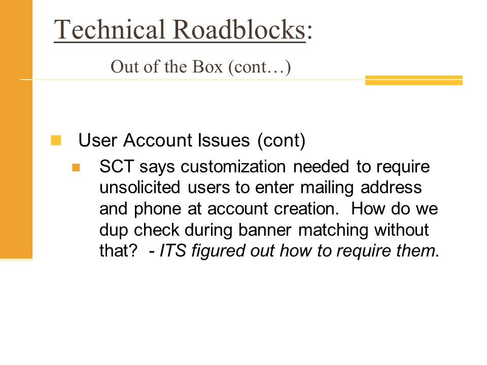 Technical Roadblocks: Out of the Box (cont…) User Account Issues (cont) SCT says customization needed to require unsolicited users to enter mailing address and phone at account creation.