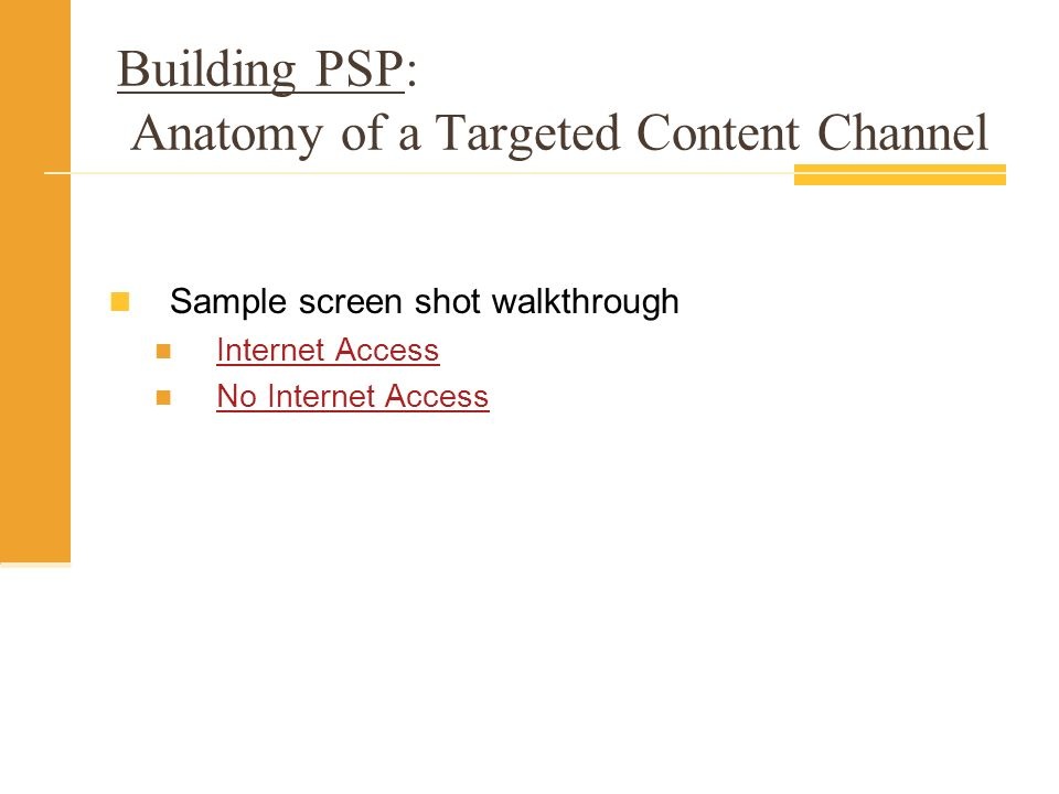 Building PSP: Anatomy of a Targeted Content Channel Sample screen shot walkthrough Internet Access No Internet Access