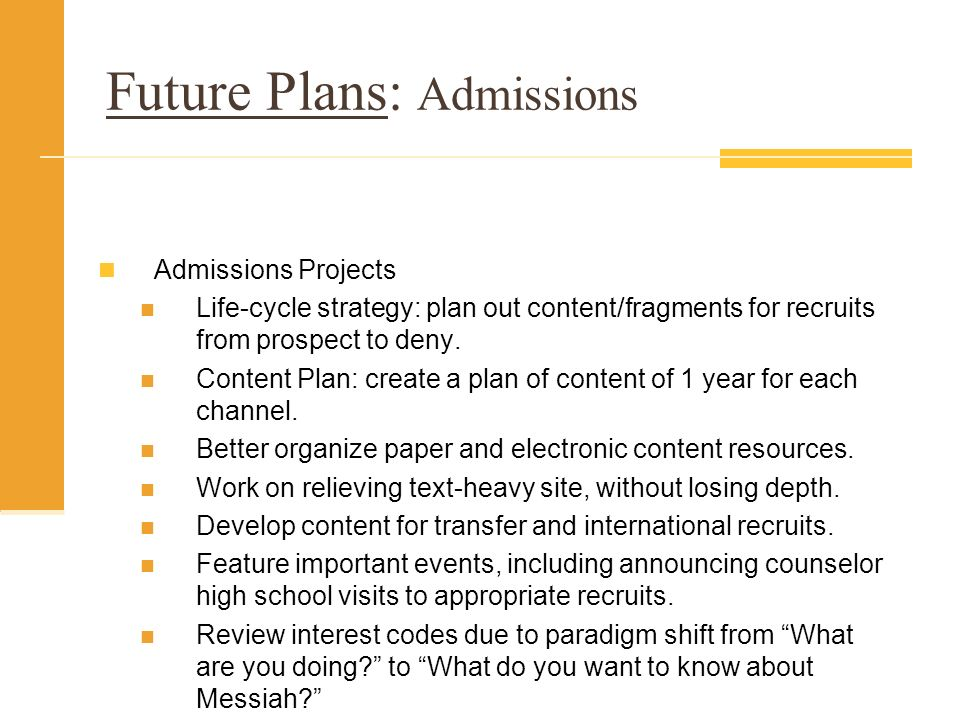 Future Plans: Admissions Admissions Projects Life-cycle strategy: plan out content/fragments for recruits from prospect to deny.